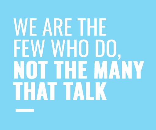 We are the few who do, Not the many that talk